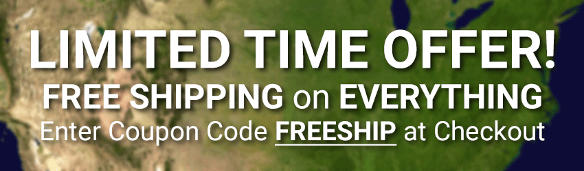 LIMITED TIME OFFER! FREE SHIPPING on EVERYTHING. Enter coupon code FREESHIP at checkout.