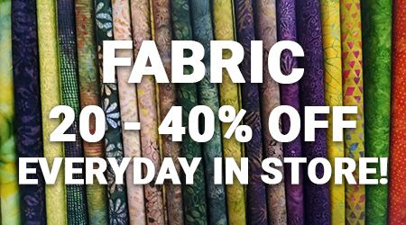 Fabric 20 to 40 percent off everyday in store!